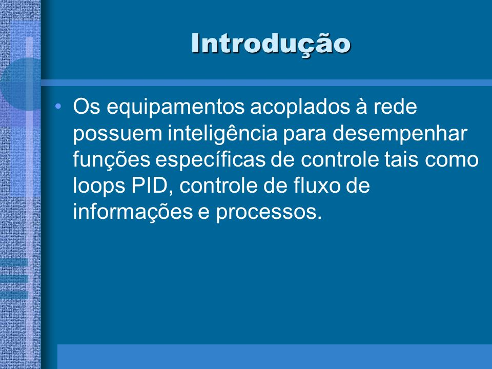 Introdução Os equipamentos acoplados à rede possuem inteligência para desempenhar funções específicas de controle tais como loops PID, controle de flu