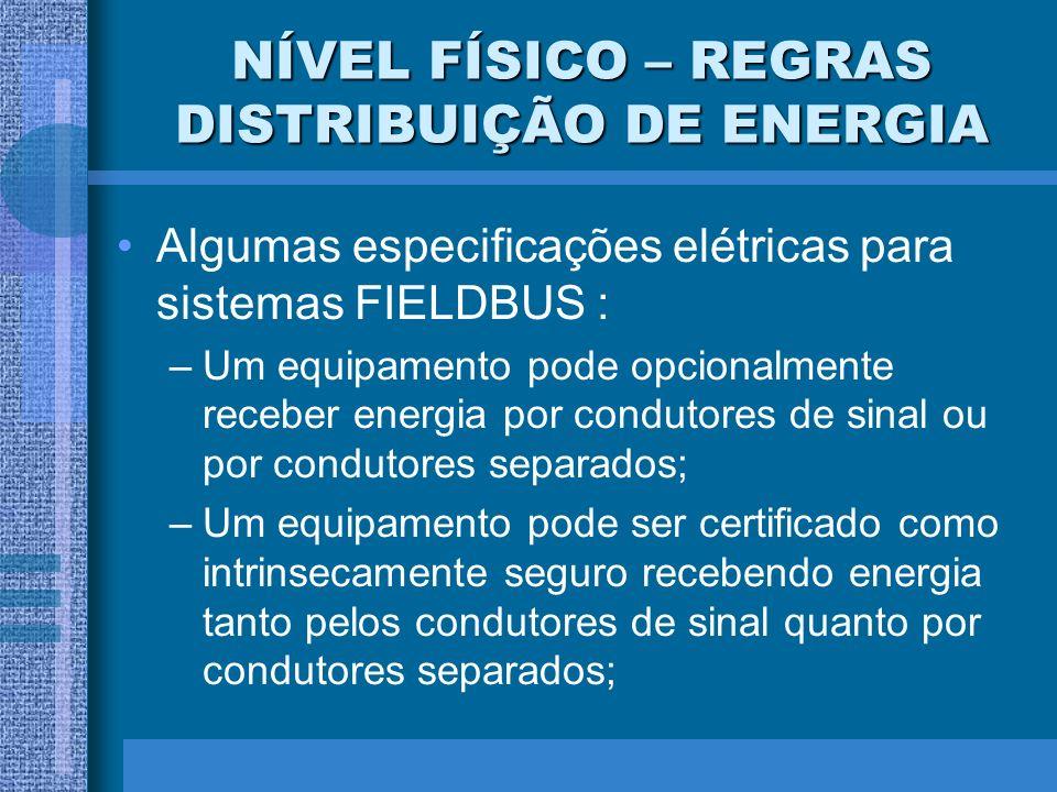 NÍVEL FÍSICO – REGRAS DISTRIBUIÇÃO DE ENERGIA Algumas especificações elétricas para sistemas FIELDBUS : –Um equipamento pode opcionalmente receber ene
