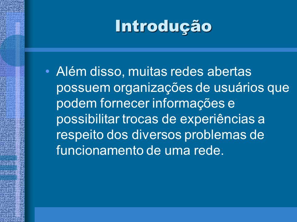 Introdução Além disso, muitas redes abertas possuem organizações de usuários que podem fornecer informações e possibilitar trocas de experiências a re