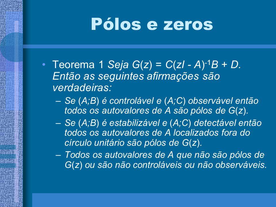 Pólos e zeros Teorema 1 Seja G(z) = C(zI - A) -1 B + D. Então as seguintes afirmações são verdadeiras: –Se (A;B) é controlável e (A;C) observável entã