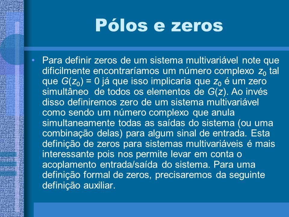 Pólos e zeros Para definir zeros de um sistema multivariável note que dificilmente encontraríamos um número complexo z 0 tal que G(z 0 ) = 0 já que is