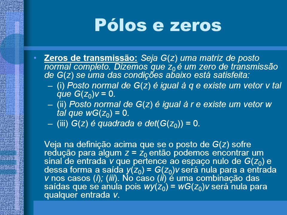 Pólos e zeros Zeros de transmissão: Seja G(z) uma matriz de posto normal completo. Dizemos que z 0 é um zero de transmissão de G(z) se uma das condiçõ