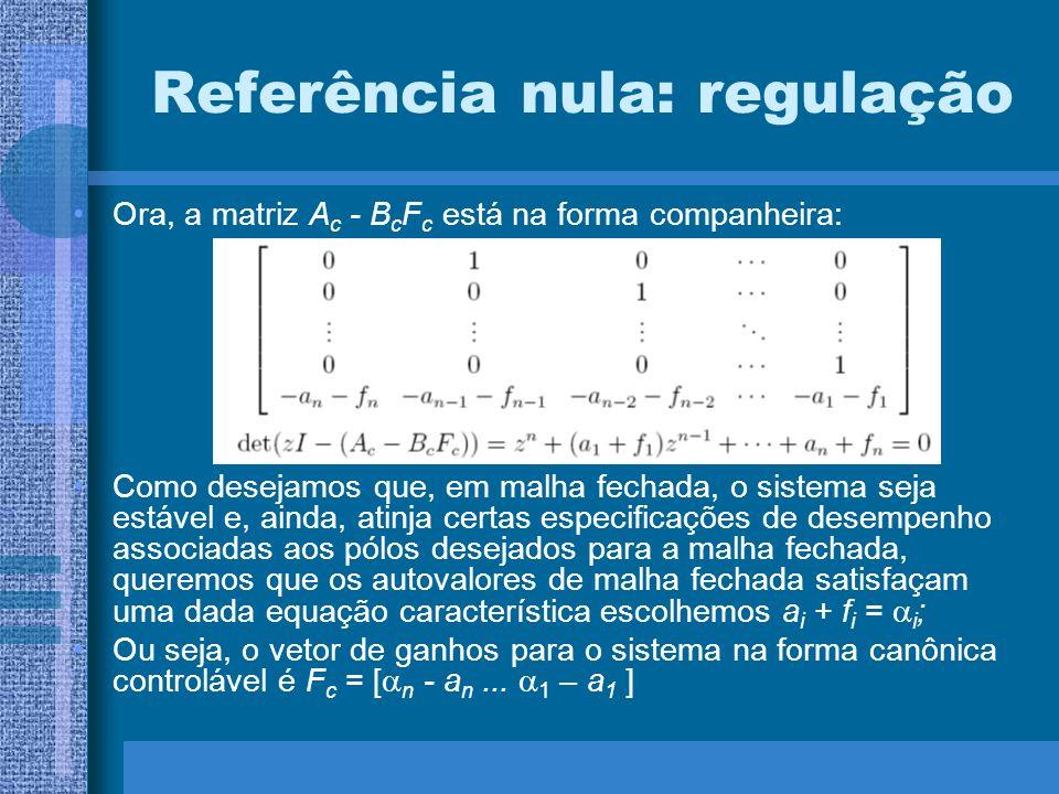 Referência nula: regulação Ora, a matriz A c - B c F c está na forma companheira: Como desejamos que, em malha fechada, o sistema seja estável e, aind