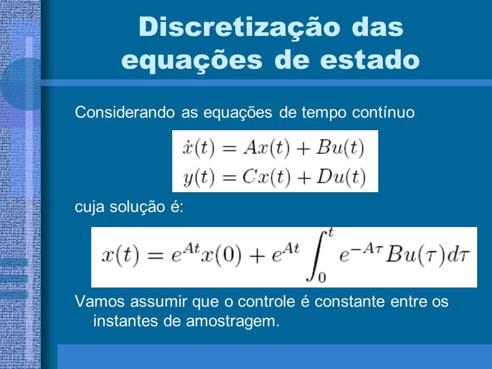 Discretização das equações de estado Considerando as equações de tempo contínuo cuja solução é: Vamos assumir que o controle é constante entre os inst