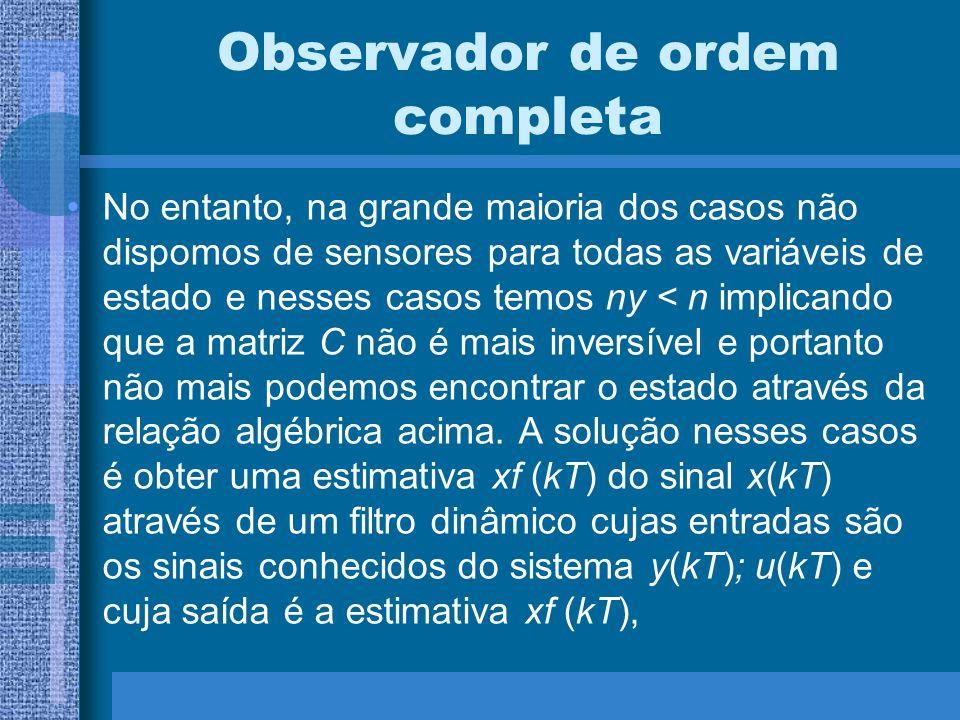 Observador de ordem completa No entanto, na grande maioria dos casos não dispomos de sensores para todas as variáveis de estado e nesses casos temos n
