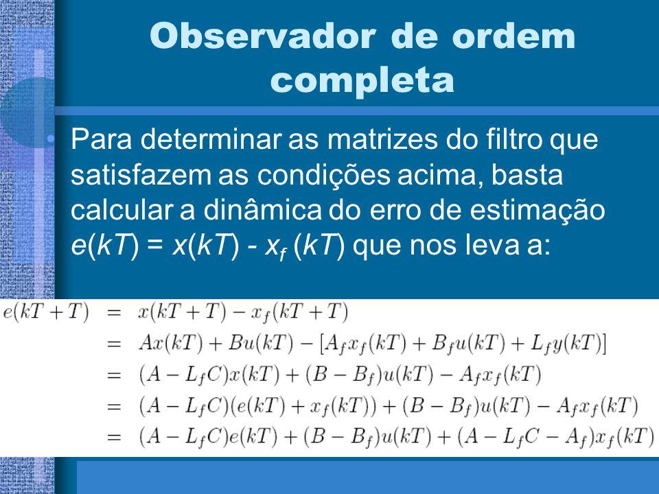 Observador de ordem completa Para determinar as matrizes do filtro que satisfazem as condições acima, basta calcular a dinâmica do erro de estimação e