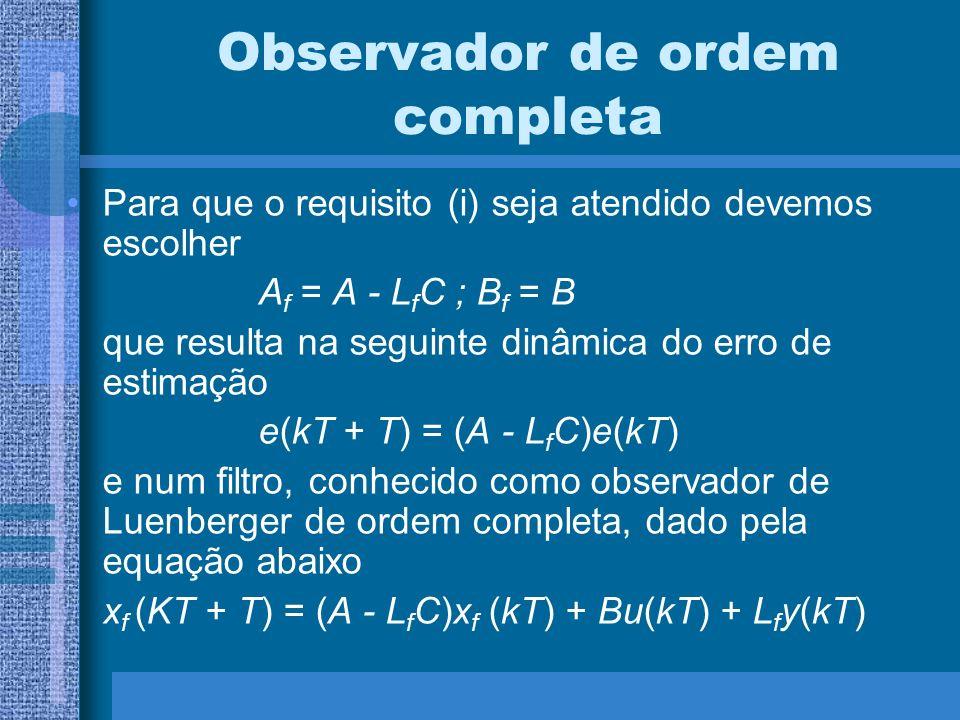 Observador de ordem completa Para que o requisito (i) seja atendido devemos escolher A f = A - L f C ; B f = B que resulta na seguinte dinâmica do err