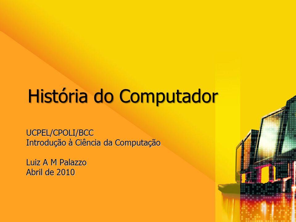 UCPEL/CPOLI/BCC Introdução à Ciência da Computação Luiz A M Palazzo Abril de 2010 História do Computador