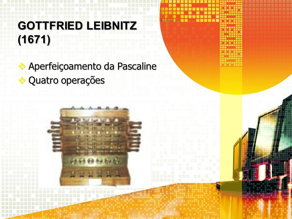 GOTTFRIED LEIBNITZ (1671) Aperfeiçoamento da Pascaline Aperfeiçoamento da Pascaline Quatro operações Quatro operações