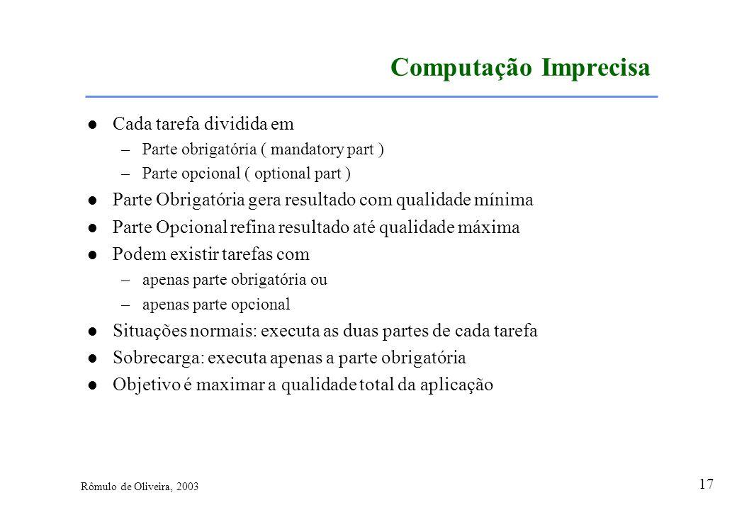 17 Rômulo de Oliveira, 2003 Computação Imprecisa Cada tarefa dividida em –Parte obrigatória ( mandatory part ) –Parte opcional ( optional part ) Parte