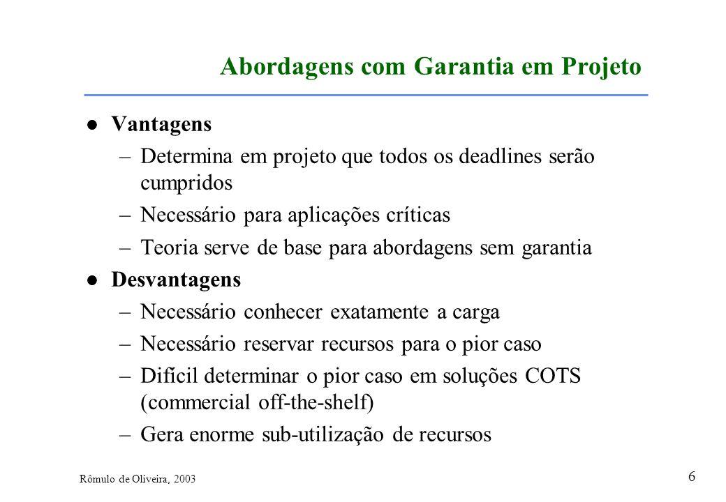 6 Rômulo de Oliveira, 2003 Abordagens com Garantia em Projeto Vantagens –Determina em projeto que todos os deadlines serão cumpridos –Necessário para