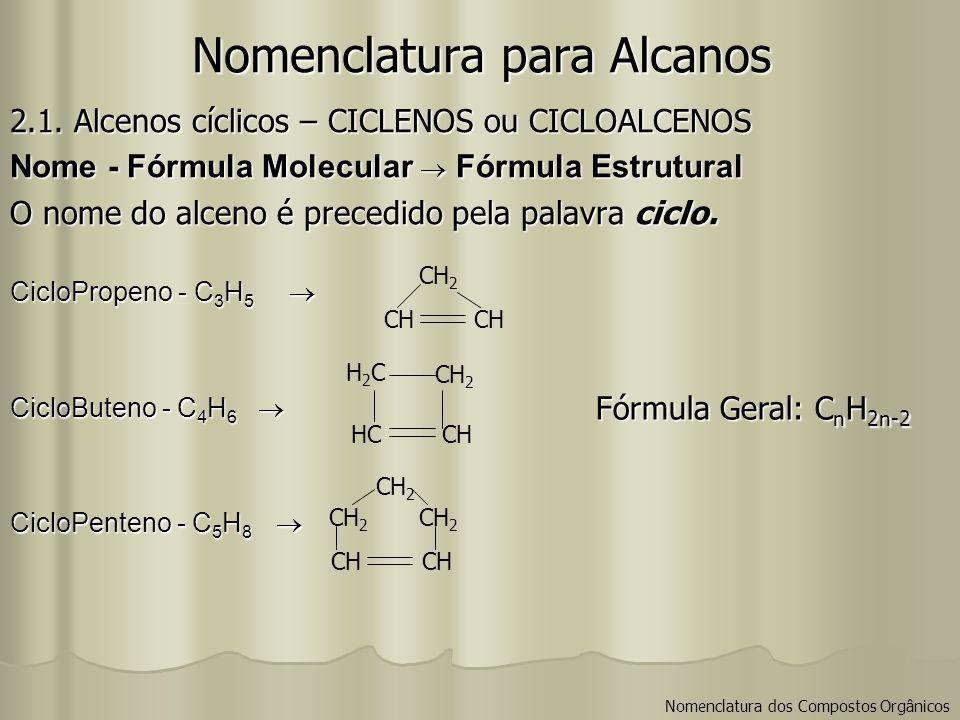 Nomenclatura para Alcanos 2.1. Alcenos cíclicos – CICLENOS ou CICLOALCENOS Nome - Fórmula Molecular Fórmula Estrutural O nome do alceno é precedido pe