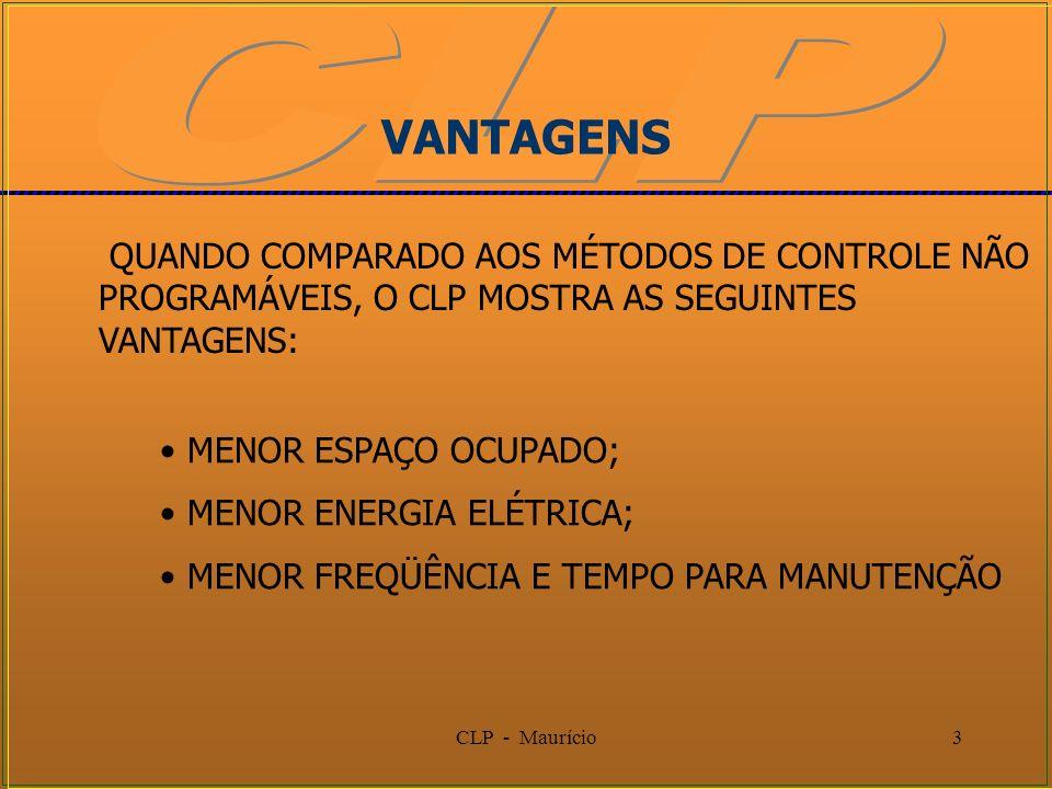 CLP - Maurício3 VANTAGENS QUANDO COMPARADO AOS MÉTODOS DE CONTROLE NÃO PROGRAMÁVEIS, O CLP MOSTRA AS SEGUINTES VANTAGENS: MENOR ESPAÇO OCUPADO; MENOR