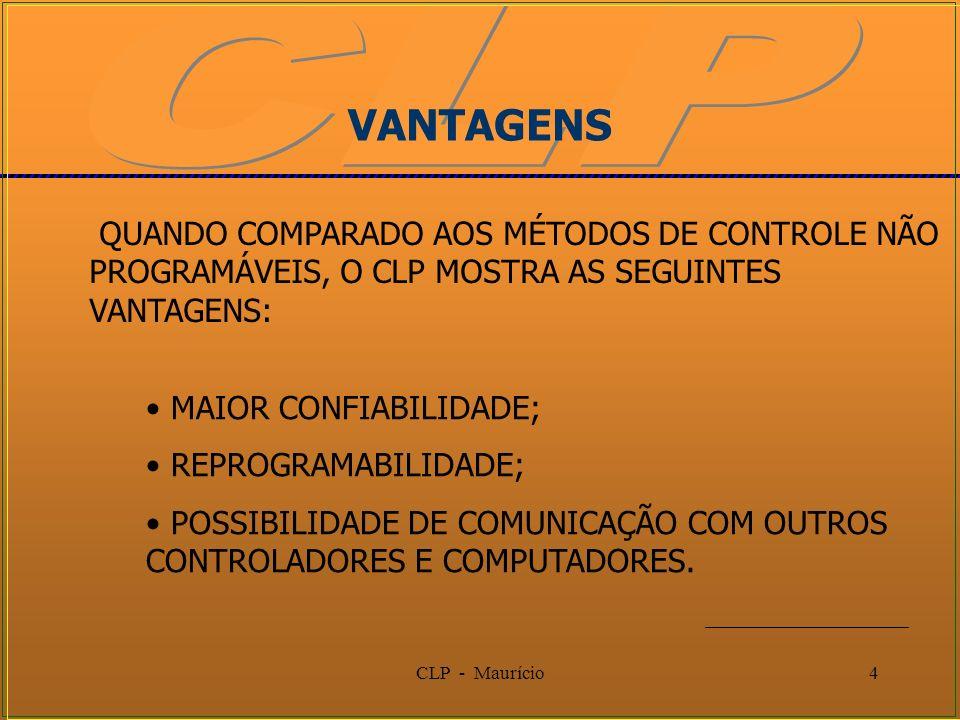 CLP - Maurício4 QUANDO COMPARADO AOS MÉTODOS DE CONTROLE NÃO PROGRAMÁVEIS, O CLP MOSTRA AS SEGUINTES VANTAGENS: MAIOR CONFIABILIDADE; REPROGRAMABILIDA