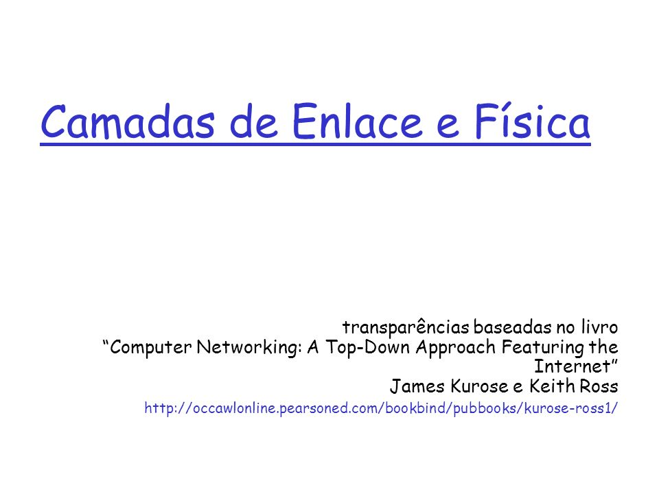Camadas de Enlace e Física transparências baseadas no livro Computer Networking: A Top-Down Approach Featuring the Internet James Kurose e Keith Ross