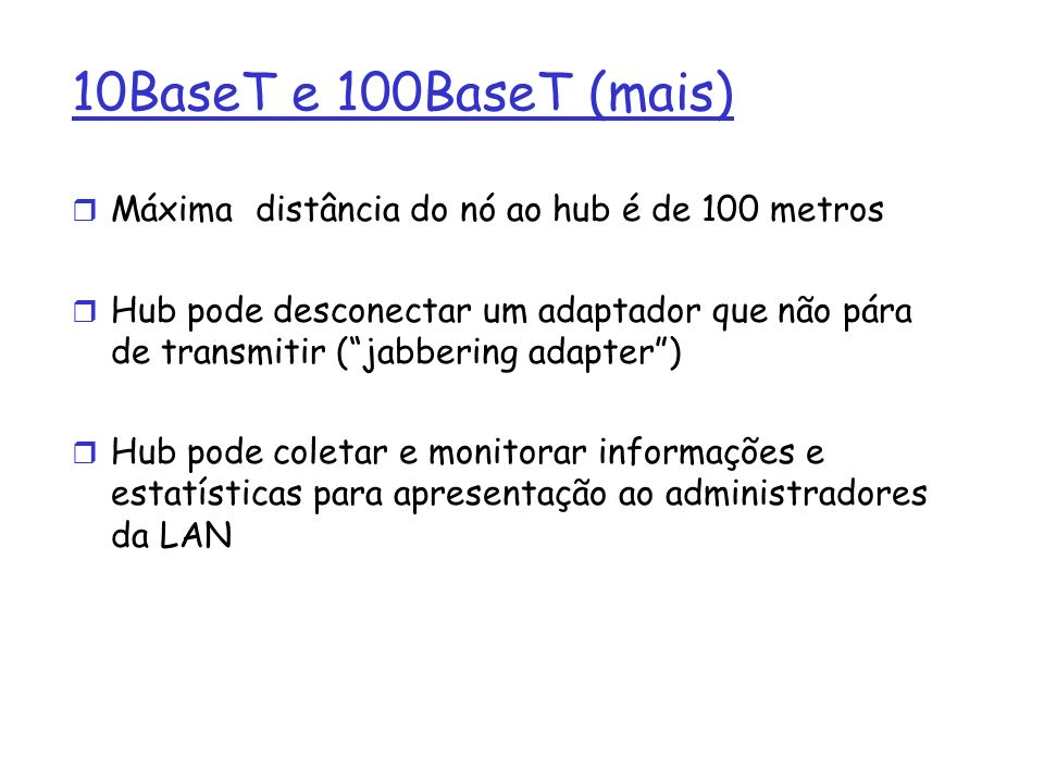 10BaseT e 100BaseT (mais) r Máxima distância do nó ao hub é de 100 metros r Hub pode desconectar um adaptador que não pára de transmitir (jabbering adapter) r Hub pode coletar e monitorar informações e estatísticas para apresentação ao administradores da LAN