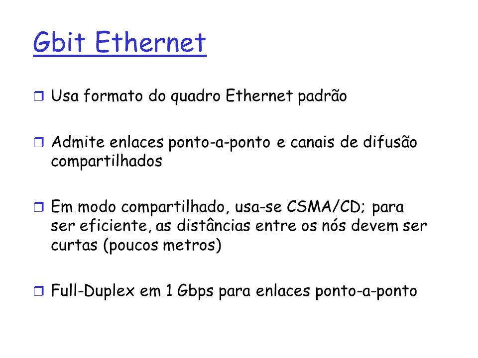 Gbit Ethernet r Usa formato do quadro Ethernet padrão r Admite enlaces ponto-a-ponto e canais de difusão compartilhados r Em modo compartilhado, usa-se CSMA/CD; para ser eficiente, as distâncias entre os nós devem ser curtas (poucos metros) r Full-Duplex em 1 Gbps para enlaces ponto-a-ponto