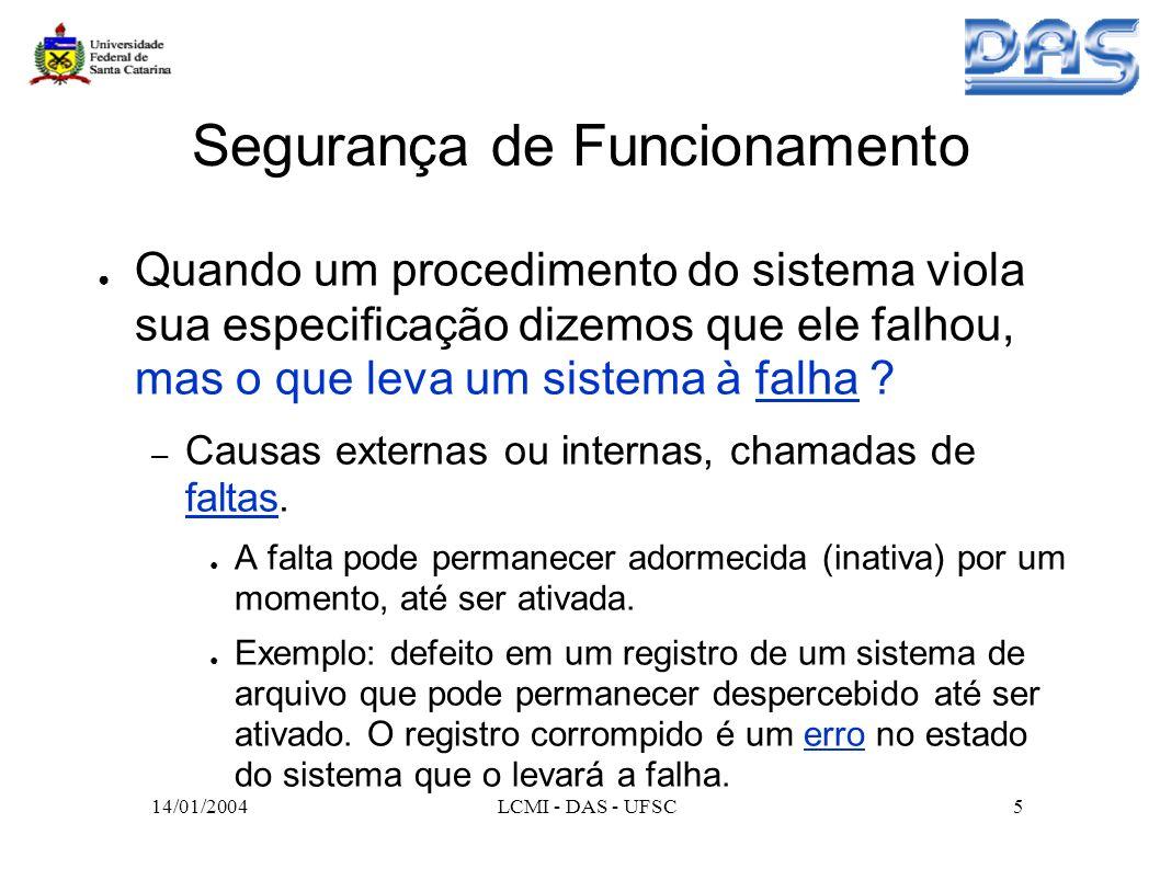 14/01/2004LCMI - DAS - UFSC6 Taxonomia de Segurança de Funcionamento Imperfeições: faltas, erros, falhas – Falta é a causa, no sentido fenomelógico, de um erro; – Um erro é a parte do estado do sistema (estado errôneo) que pode conduzir a uma falha no sistema; – A falha de um sistema ocorre quando o serviço fornecido desvia do serviço especificado.