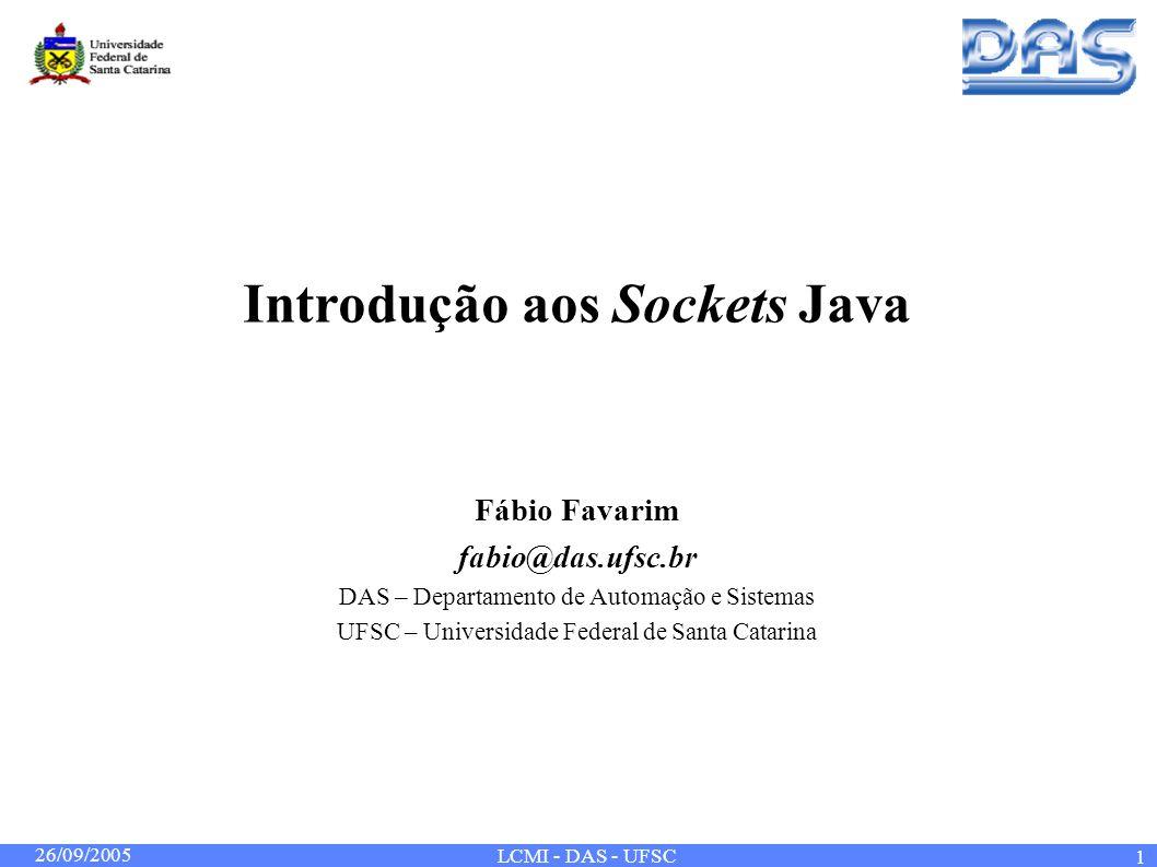 26/09/2005 LCMI - DAS - UFSC 1 Introdução aos Sockets Java Fábio Favarim fabio@das.ufsc.br DAS – Departamento de Automação e Sistemas UFSC – Universid