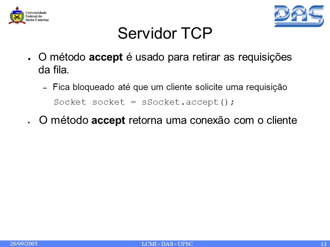 26/09/2005 LCMI - DAS - UFSC 13 Servidor TCP O método accept é usado para retirar as requisições da fila. – Fica bloqueado até que um cliente solicite