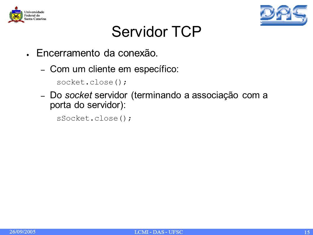 26/09/2005 LCMI - DAS - UFSC 15 Servidor TCP Encerramento da conexão. – Com um cliente em específico: socket.close(); – Do socket servidor (terminando