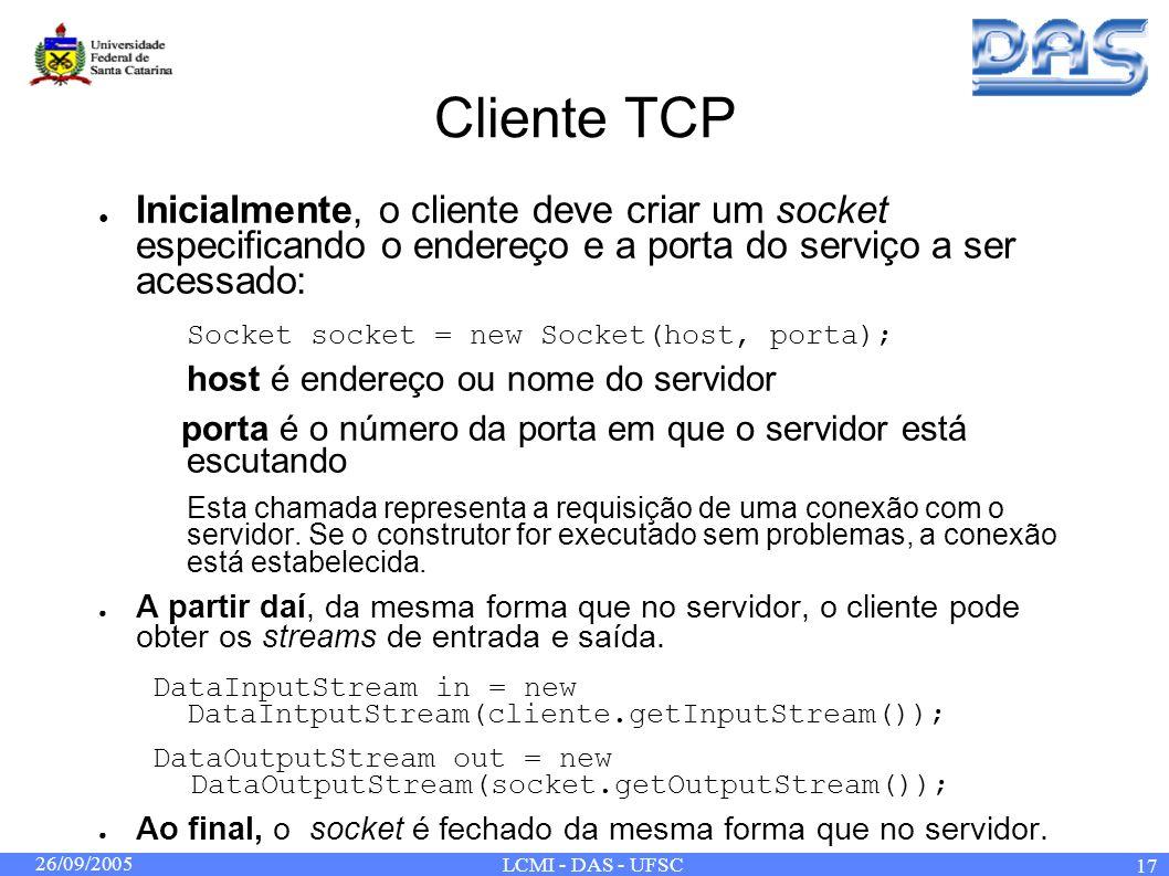 26/09/2005 LCMI - DAS - UFSC 17 Cliente TCP Inicialmente, o cliente deve criar um socket especificando o endereço e a porta do serviço a ser acessado: