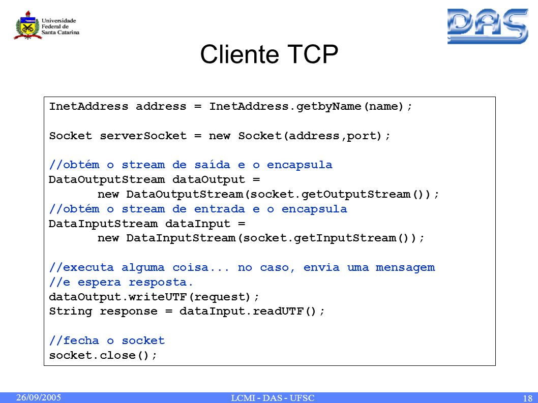 26/09/2005 LCMI - DAS - UFSC 18 Cliente TCP InetAddress address = InetAddress.getbyName(name); Socket serverSocket = new Socket(address,port); //obtém o stream de saída e o encapsula DataOutputStream dataOutput = new DataOutputStream(socket.getOutputStream()); //obtém o stream de entrada e o encapsula DataInputStream dataInput = new DataInputStream(socket.getInputStream()); //executa alguma coisa...