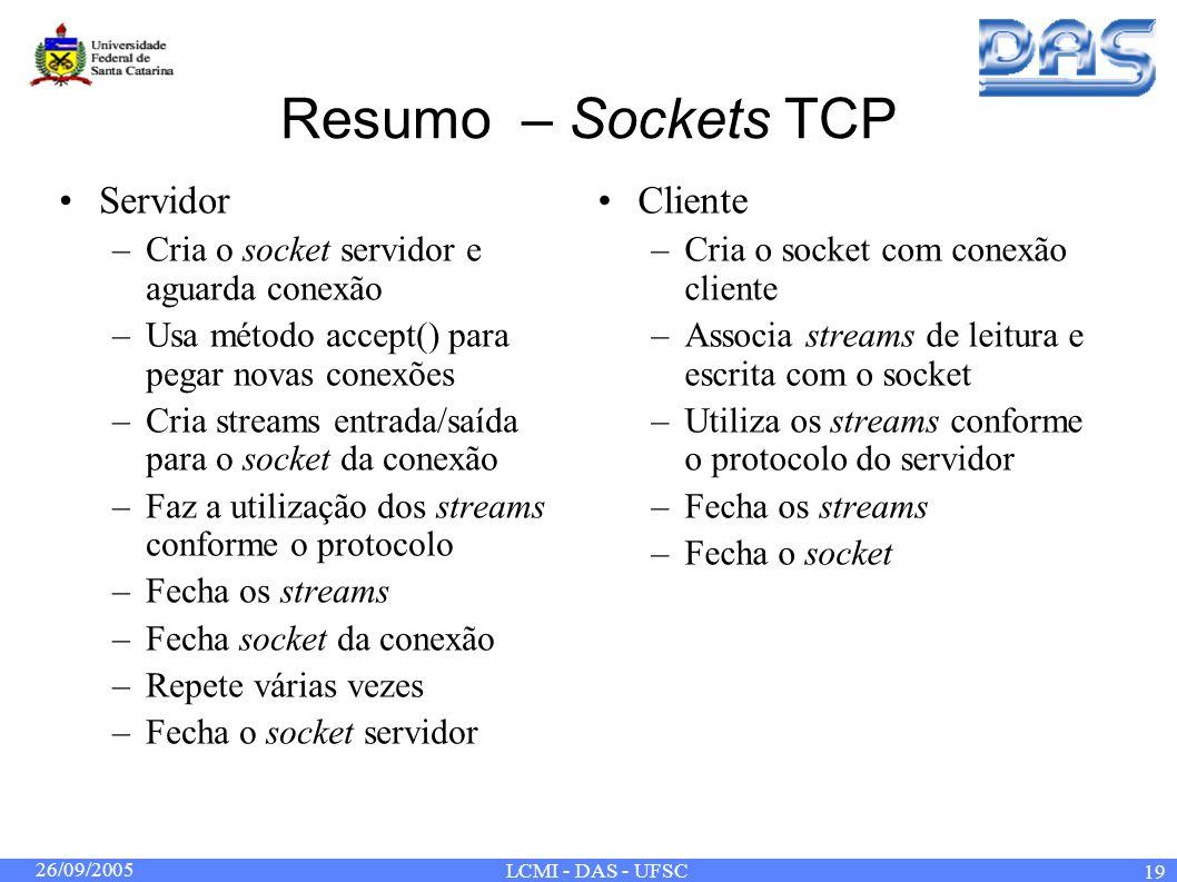 26/09/2005 LCMI - DAS - UFSC 19 Resumo – Sockets TCP Servidor –Cria o socket servidor e aguarda conexão –Usa método accept() para pegar novas conexões