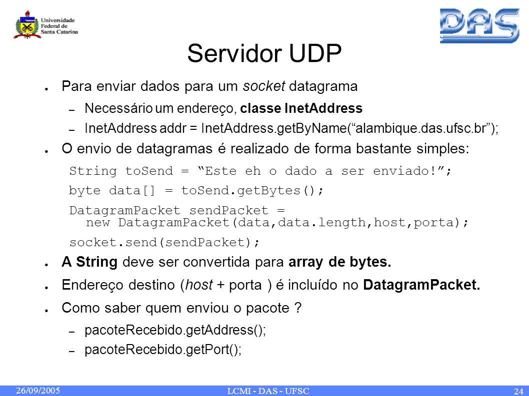 26/09/2005 LCMI - DAS - UFSC 24 Servidor UDP Para enviar dados para um socket datagrama – Necessário um endereço, classe InetAddress – InetAddress add