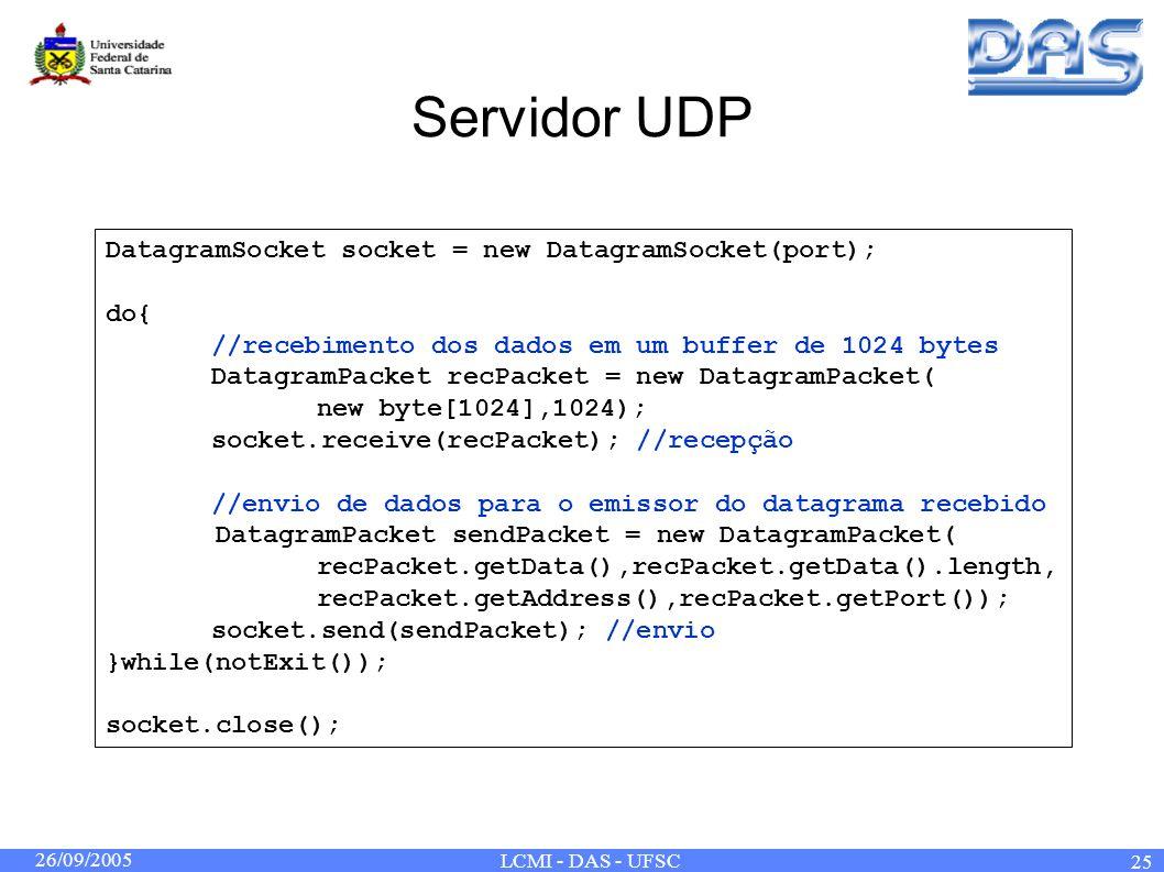 26/09/2005 LCMI - DAS - UFSC 25 Servidor UDP DatagramSocket socket = new DatagramSocket(port); do{ //recebimento dos dados em um buffer de 1024 bytes DatagramPacket recPacket = new DatagramPacket( new byte[1024],1024); socket.receive(recPacket); //recepção //envio de dados para o emissor do datagrama recebido DatagramPacket sendPacket = new DatagramPacket( recPacket.getData(),recPacket.getData().length, recPacket.getAddress(),recPacket.getPort()); socket.send(sendPacket); //envio }while(notExit()); socket.close();