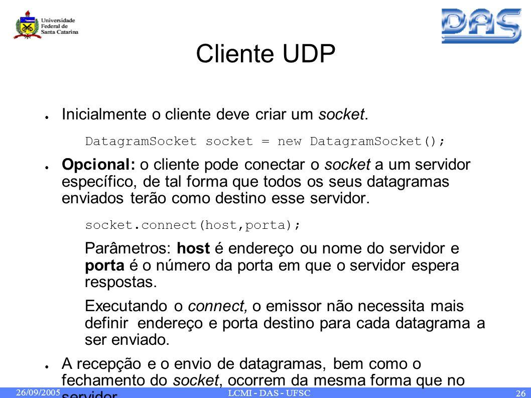 26/09/2005 LCMI - DAS - UFSC 26 Cliente UDP Inicialmente o cliente deve criar um socket. DatagramSocket socket = new DatagramSocket(); Opcional: o cli