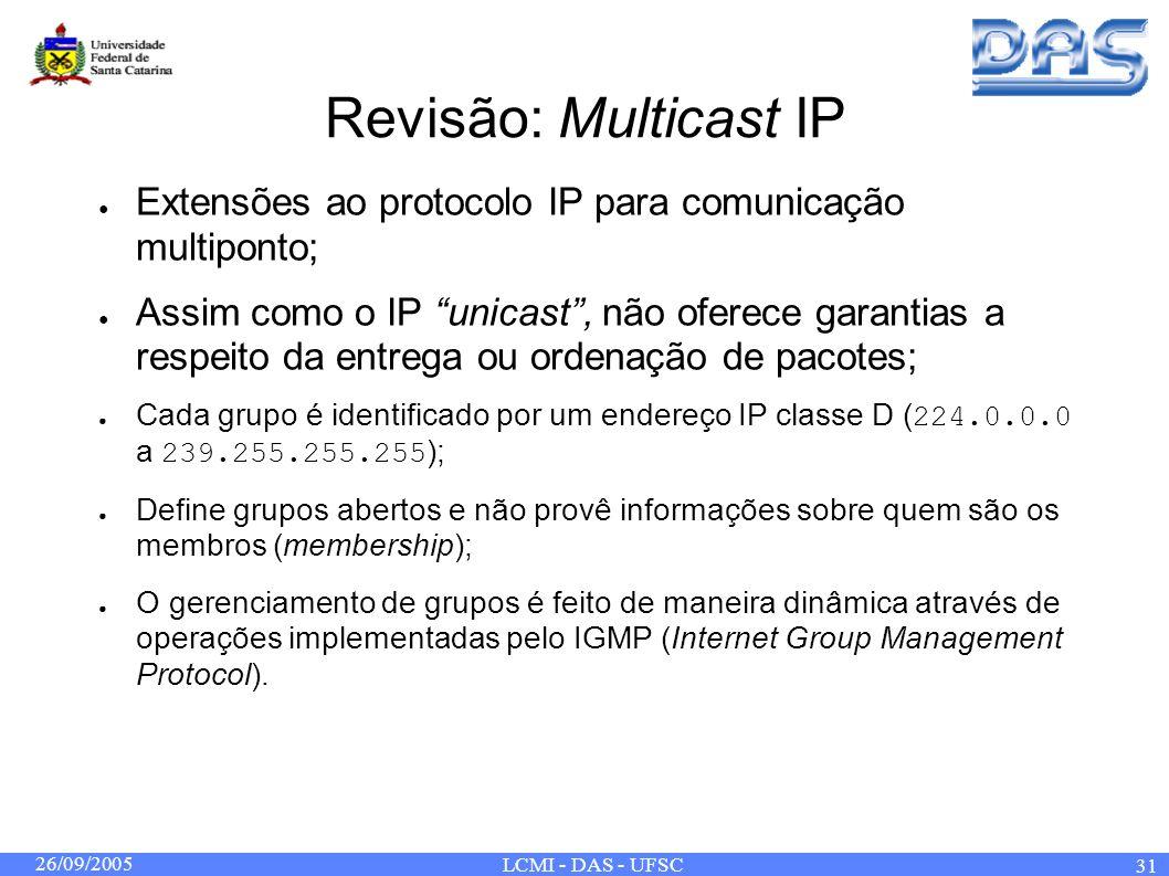 26/09/2005 LCMI - DAS - UFSC 31 Revisão: Multicast IP Extensões ao protocolo IP para comunicação multiponto; Assim como o IP unicast, não oferece garantias a respeito da entrega ou ordenação de pacotes; Cada grupo é identificado por um endereço IP classe D ( 224.0.0.0 a 239.255.255.255 ); Define grupos abertos e não provê informações sobre quem são os membros (membership); O gerenciamento de grupos é feito de maneira dinâmica através de operações implementadas pelo IGMP (Internet Group Management Protocol).