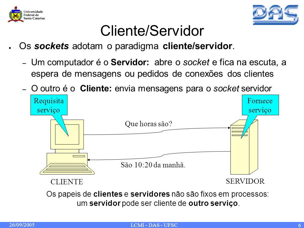26/09/2005 LCMI - DAS - UFSC 7 Sockets na Internet Na Internet, cada máquina têm um endereço único: Endereço IP Cada endereço IP possui portas associadas, que representam conexões individuais com este endereço Algumas portas conhecidas: echo(7) ftp(21) telnet(23) http(80) pop3(110) Definidas pela IANA (Internet Assigned Numbers Authority) Para se comunicar com um servidor, um cliente precisa: – Endereço IP da máquina onde o servidor executa – Número da porta que o servidor escuta.