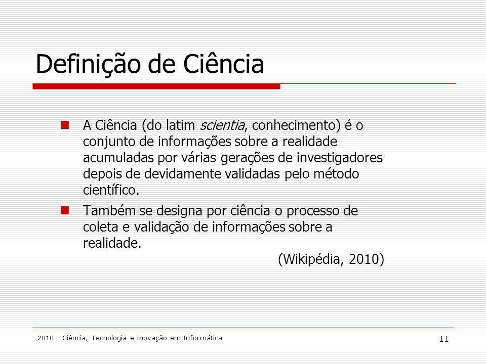 2010 - Ciência, Tecnologia e Inovação em Informática 11 Definição de Ciência A Ciência (do latim scientia, conhecimento) é o conjunto de informações s