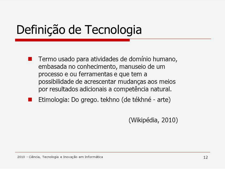 2010 - Ciência, Tecnologia e Inovação em Informática 12 Definição de Tecnologia Termo usado para atividades de domínio humano, embasada no conhecimento, manuseio de um processo e ou ferramentas e que tem a possibilidade de acrescentar mudanças aos meios por resultados adicionais a competência natural.