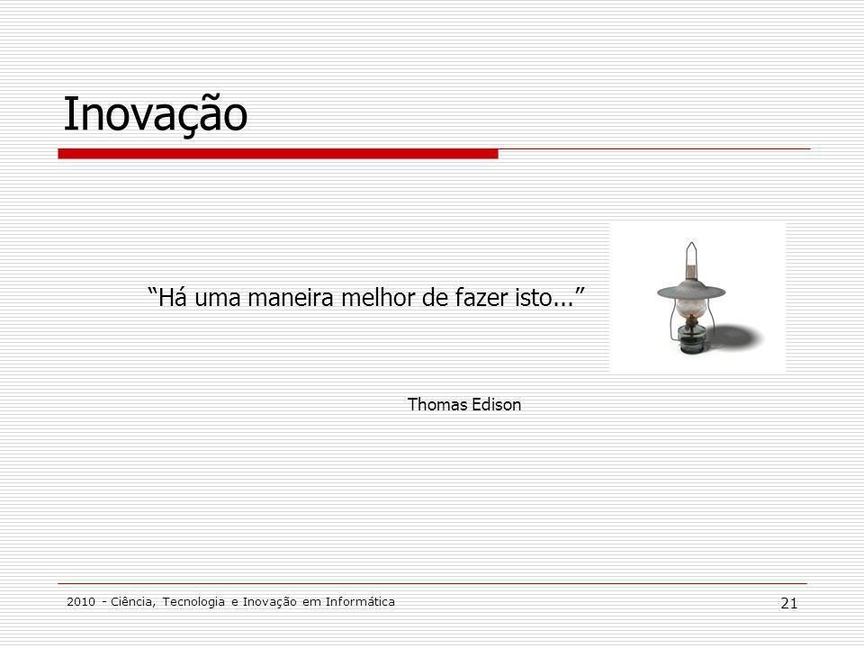 2010 - Ciência, Tecnologia e Inovação em Informática 21 Inovação Há uma maneira melhor de fazer isto... Thomas Edison