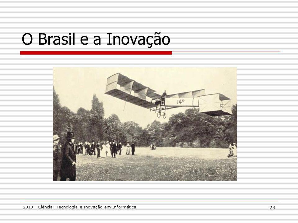 2010 - Ciência, Tecnologia e Inovação em Informática 23 O Brasil e a Inovação