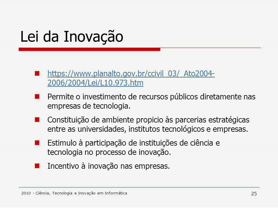 2010 - Ciência, Tecnologia e Inovação em Informática 25 Lei da Inovação https://www.planalto.gov.br/ccivil_03/_Ato2004- 2006/2004/Lei/L10.973.htm https://www.planalto.gov.br/ccivil_03/_Ato2004- 2006/2004/Lei/L10.973.htm Permite o investimento de recursos públicos diretamente nas empresas de tecnologia.