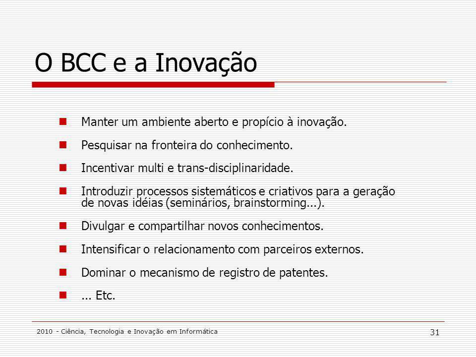 2010 - Ciência, Tecnologia e Inovação em Informática 31 O BCC e a Inovação Manter um ambiente aberto e propício à inovação. Pesquisar na fronteira do