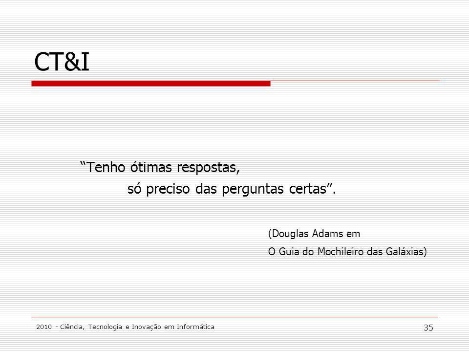 2010 - Ciência, Tecnologia e Inovação em Informática 35 CT&I Tenho ótimas respostas, só preciso das perguntas certas. (Douglas Adams em O Guia do Moch