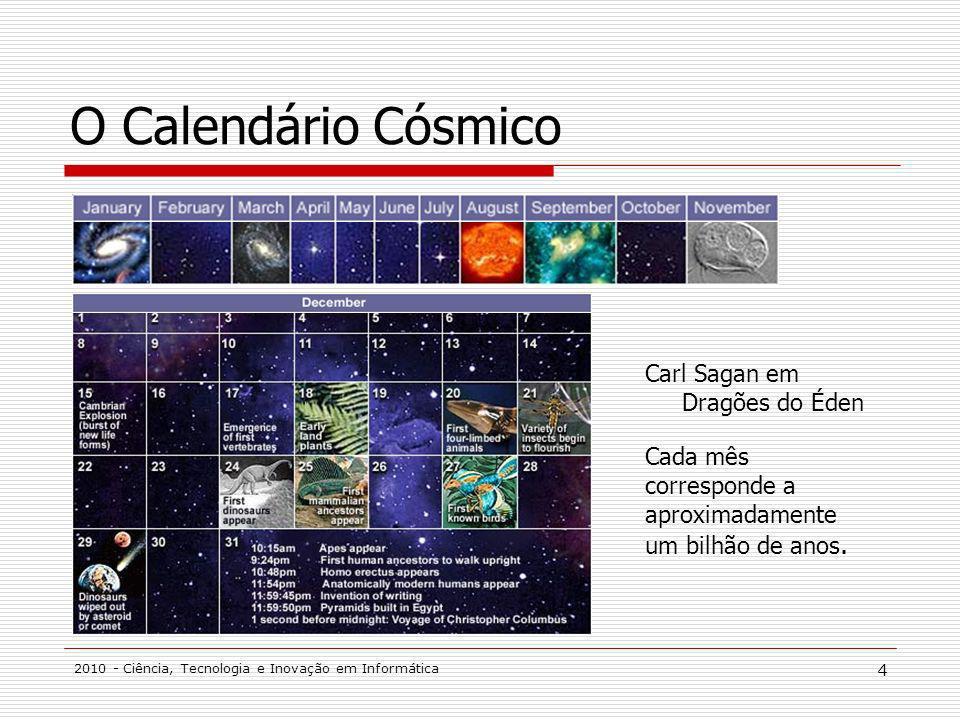2010 - Ciência, Tecnologia e Inovação em Informática 4 O Calendário Cósmico Carl Sagan em Dragões do Éden Cada mês corresponde a aproximadamente um bilhão de anos.