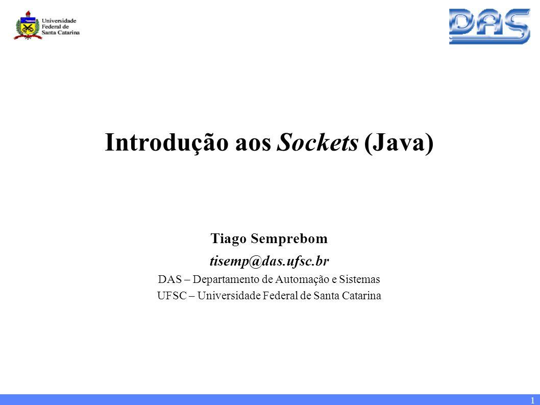 1 Introdução aos Sockets (Java) Tiago Semprebom tisemp@das.ufsc.br DAS – Departamento de Automação e Sistemas UFSC – Universidade Federal de Santa Catarina