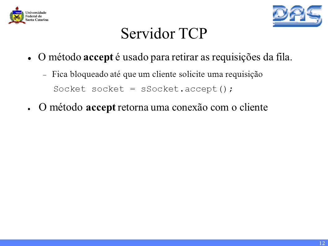12 Servidor TCP O método accept é usado para retirar as requisições da fila.