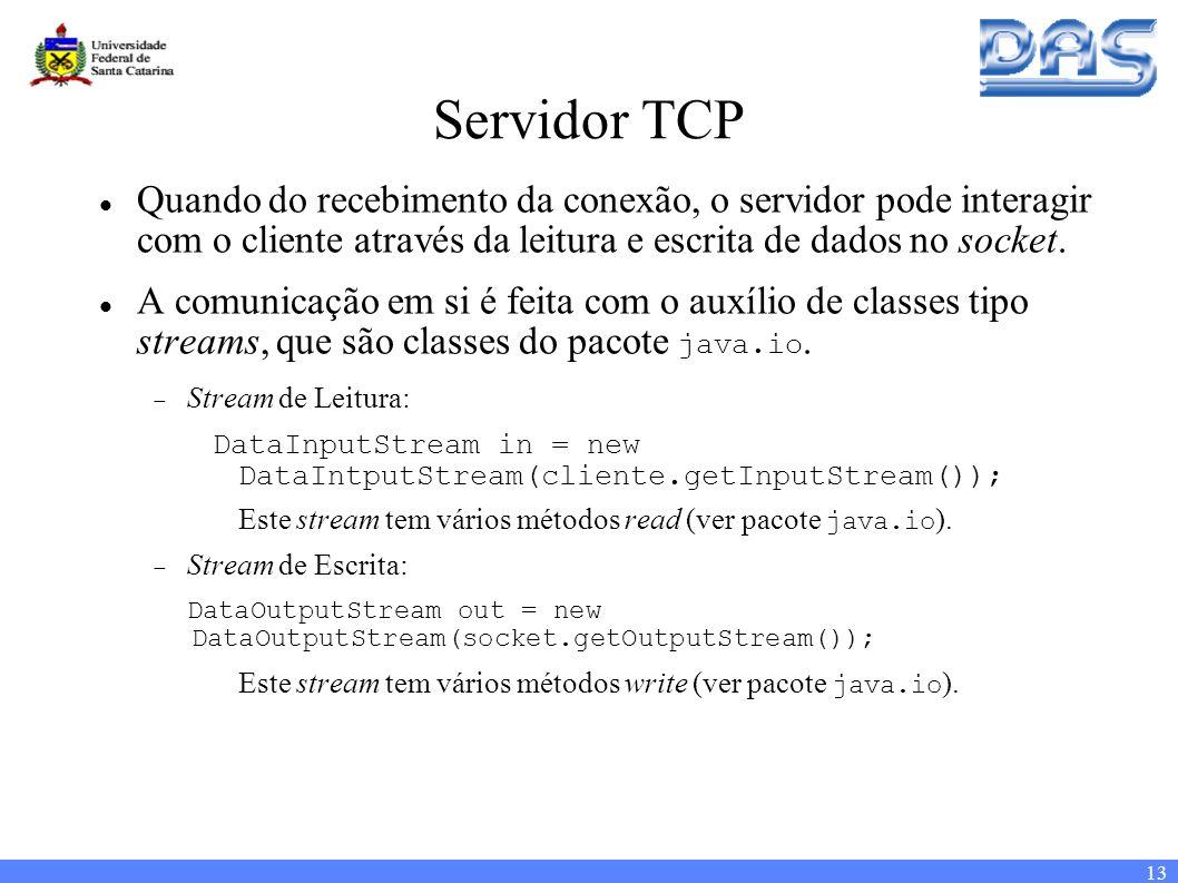 13 Servidor TCP Quando do recebimento da conexão, o servidor pode interagir com o cliente através da leitura e escrita de dados no socket.