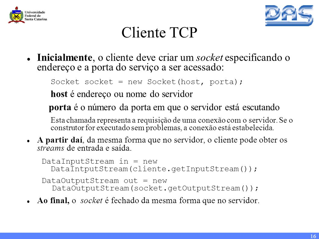 16 Cliente TCP Inicialmente, o cliente deve criar um socket especificando o endereço e a porta do serviço a ser acessado: Socket socket = new Socket(host, porta); host é endereço ou nome do servidor porta é o número da porta em que o servidor está escutando Esta chamada representa a requisição de uma conexão com o servidor.