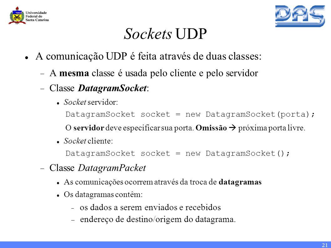 21 Sockets UDP A comunicação UDP é feita através de duas classes: A mesma classe é usada pelo cliente e pelo servidor Classe DatagramSocket: Socket servidor: DatagramSocket socket = new DatagramSocket(porta); O servidor deve especificar sua porta.