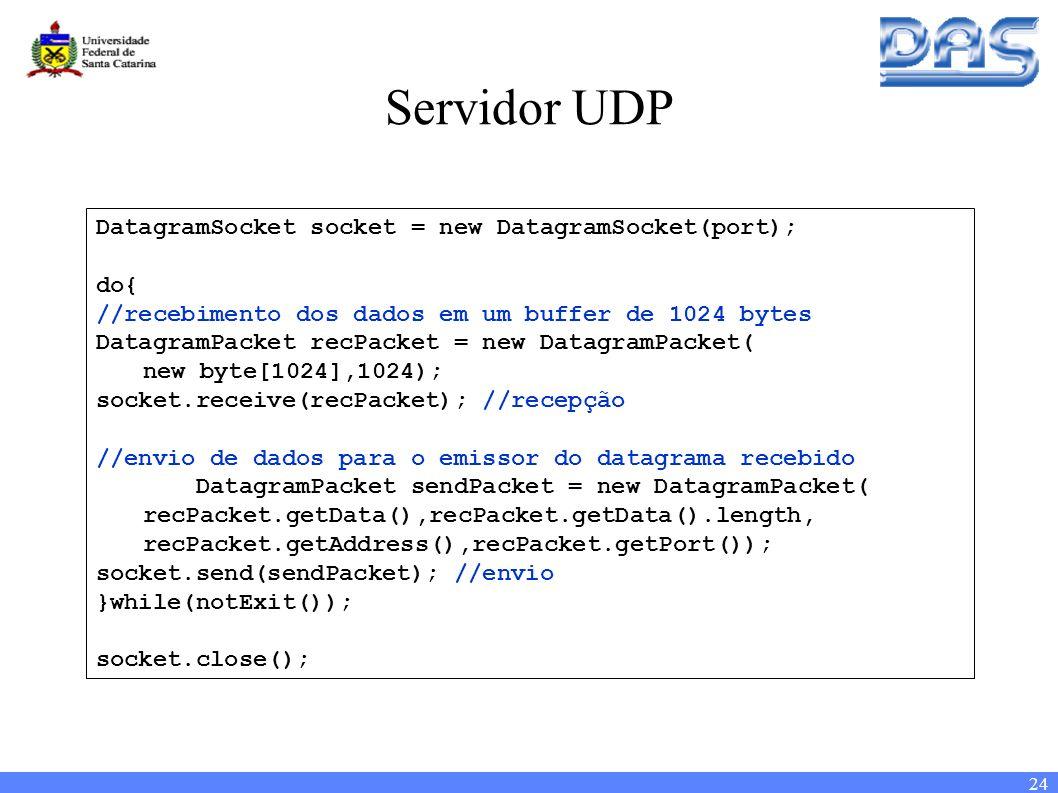 24 Servidor UDP DatagramSocket socket = new DatagramSocket(port); do{ //recebimento dos dados em um buffer de 1024 bytes DatagramPacket recPacket = new DatagramPacket( new byte[1024],1024); socket.receive(recPacket); //recepção //envio de dados para o emissor do datagrama recebido DatagramPacket sendPacket = new DatagramPacket( recPacket.getData(),recPacket.getData().length, recPacket.getAddress(),recPacket.getPort()); socket.send(sendPacket); //envio }while(notExit()); socket.close();