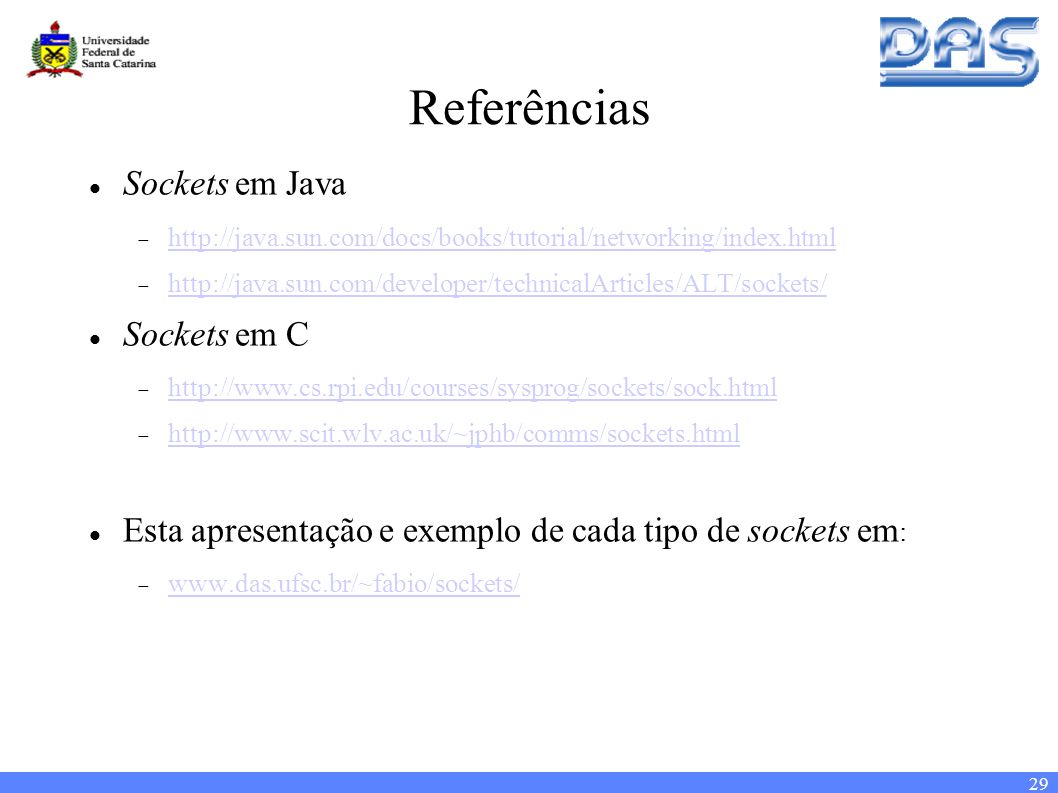 29 Referências Sockets em Java http://java.sun.com/docs/books/tutorial/networking/index.html http://java.sun.com/developer/technicalArticles/ALT/sockets/ Sockets em C http://www.cs.rpi.edu/courses/sysprog/sockets/sock.html http://www.scit.wlv.ac.uk/~jphb/comms/sockets.html Esta apresentação e exemplo de cada tipo de sockets em : www.das.ufsc.br/~fabio/sockets/