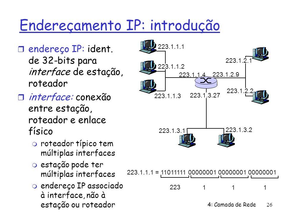4: Camada de Rede26 Endereçamento IP: introdução endereço IP: ident. de 32-bits para interface de estação, roteador interface: conexão entre estação,
