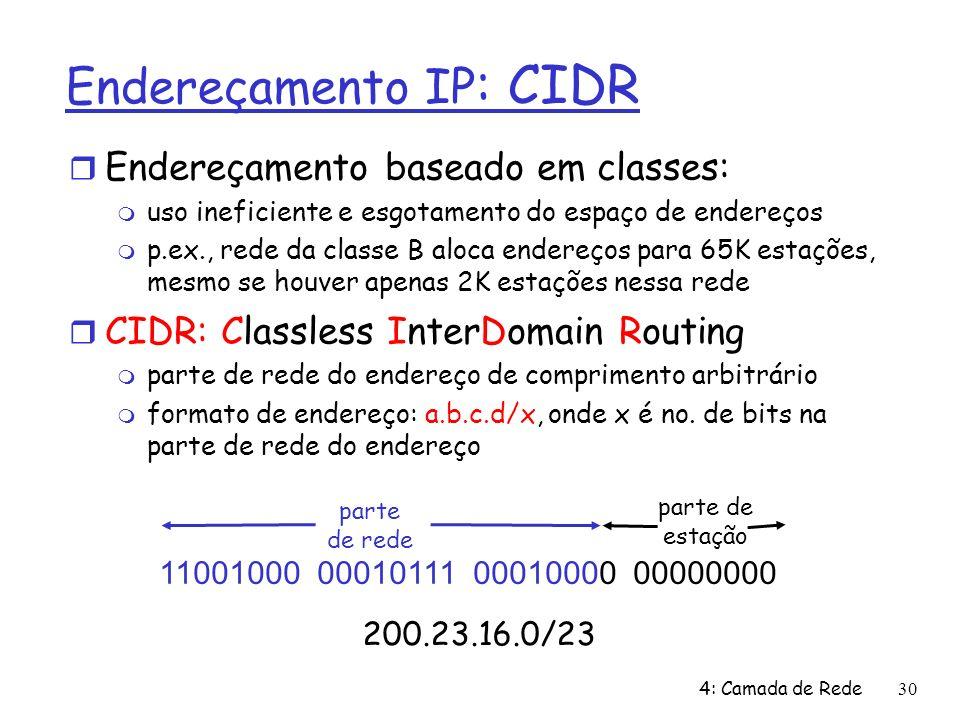4: Camada de Rede30 parte de estação Endereçamento IP : CIDR Endereçamento baseado em classes: uso ineficiente e esgotamento do espaço de endereços p.ex., rede da classe B aloca endereços para 65K estações, mesmo se houver apenas 2K estações nessa rede CIDR: Classless InterDomain Routing parte de rede do endereço de comprimento arbitrário formato de endereço: a.b.c.d/x, onde x é no.